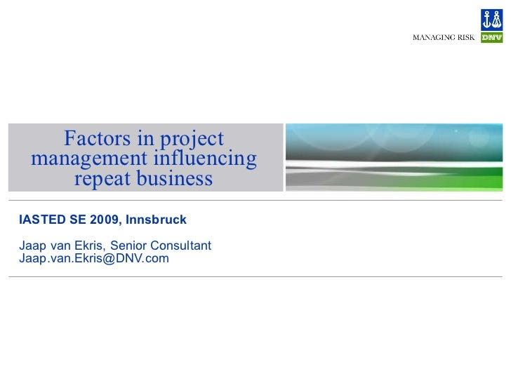 Factors in project management influencing repeat business IASTED SE 2009, Innsbruck Jaap van Ekris, Senior Consultant [ema...