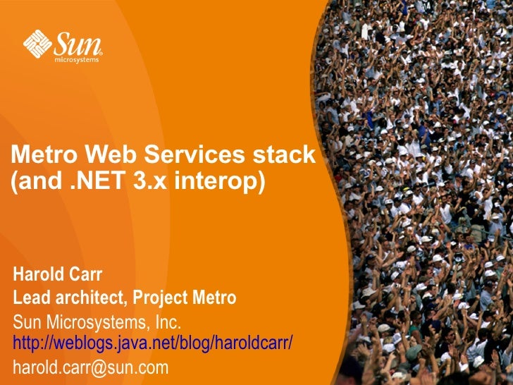Metro Web Services stack (and .NET 3.x interop)   Harold Carr Lead architect, Project Metro Sun Microsystems, Inc. http://...