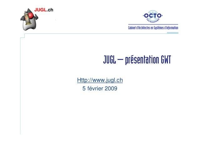 JUGL – présentation GWT Http://www.jugl.ch 5 février 2009