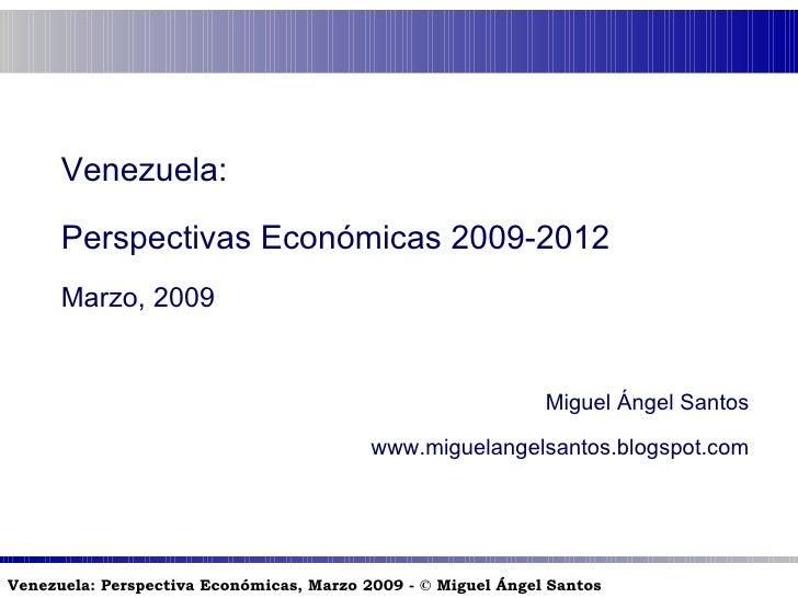 Venezuela: Perspectivas Económicas 2009-2012 Marzo, 2009 Miguel Ángel Santos www.miguelangelsantos.blogspot.com