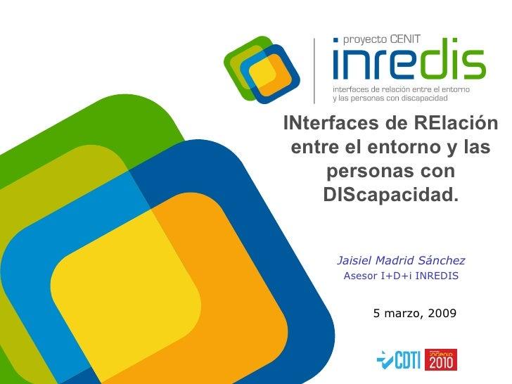 INterfaces de RElación entre el entorno y las personas con DIScapacidad. 5 marzo, 2009 Jaisiel Madrid Sánchez Asesor I+D+i...