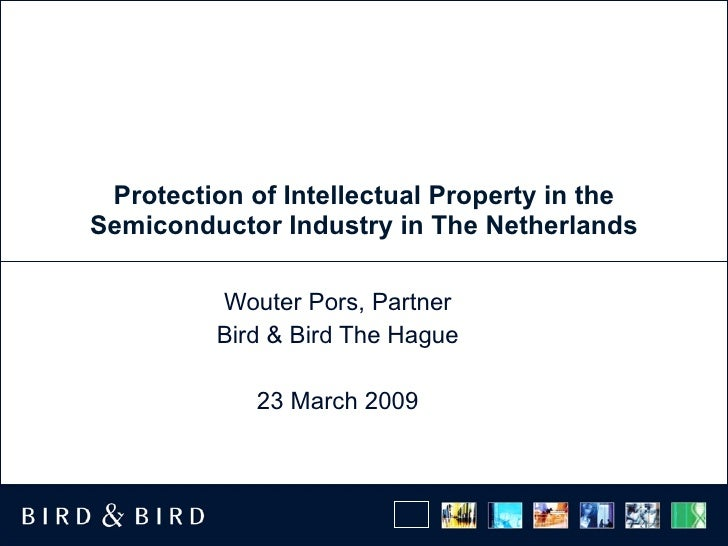 Protection of Intellectual Property in the Semiconductor Industry in The Netherlands Wouter Pors, Partner Bird & Bird The ...