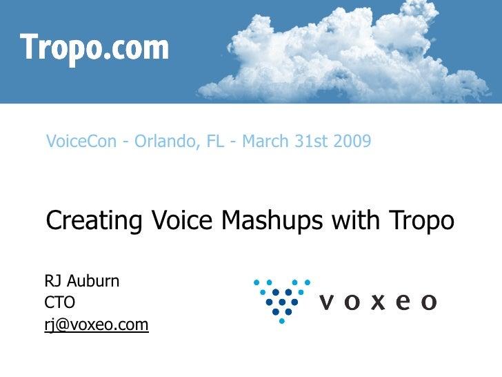 VoiceCon - Orlando, FL - March 31st 2009    Creating Voice Mashups with Tropo  RJ Auburn CTO rj@voxeo.com