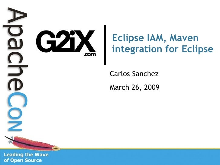 Eclipse IAM, Maven integration for Eclipse  Carlos Sanchez March 26, 2009