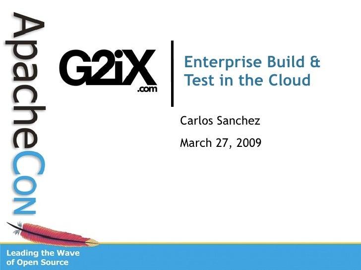 Enterprise Build & Test in the Cloud  Carlos Sanchez March 27, 2009