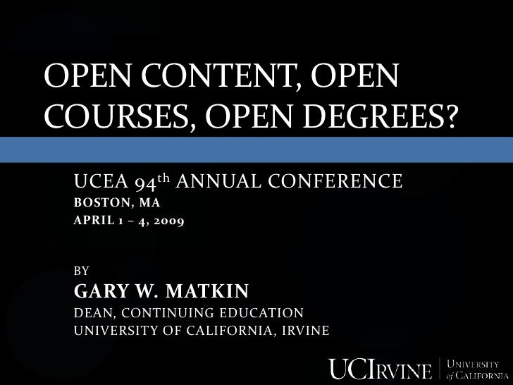 OPEN CONTENT, OPEN COURSES, OPEN DEGREES?  UCEA 94 th ANNUAL CONFERENCE  BOSTON, MA  APRIL 1 – 4, 2009    BY  GARY W. MATK...