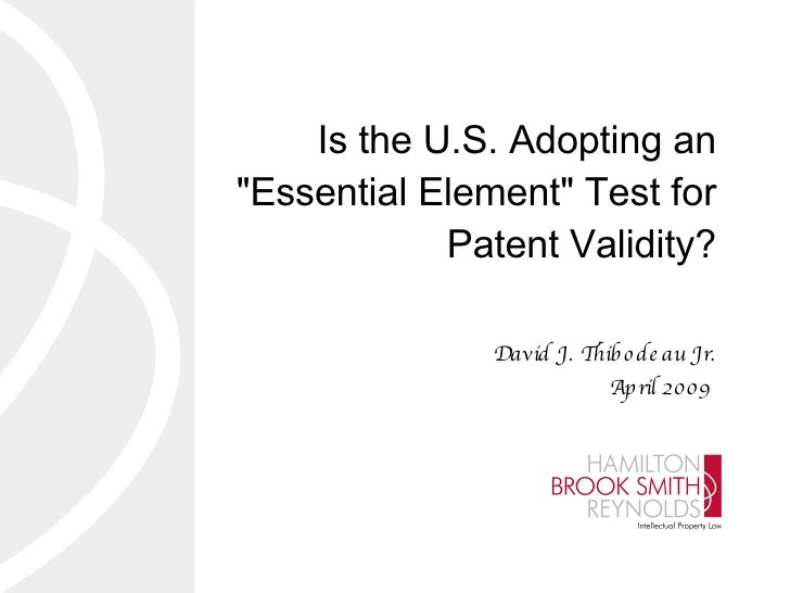 "Is the U.S. Adopting an ""Essential Element"" Test for Patent Validity? David J. Thibodeau Jr. April 2009"