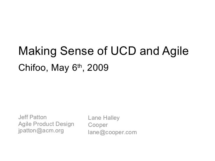 Making Sense of UCD and Agile Jeff Patton Agile Product Design [email_address] Lane Halley Cooper [email_address] Chifoo, ...