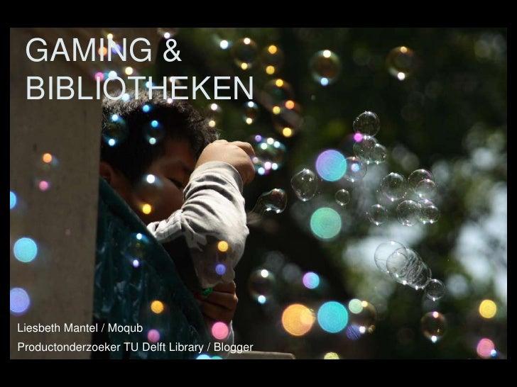 GAMING &  BIBLIOTHEKEN     Liesbeth Mantel / Moqub Productonderzoeker TU Delft Library / Blogger