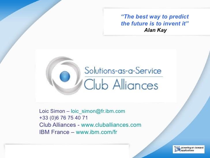 Loic Simon –  loic_simon @ fr.ibm.com   +33 (0)6 76 75 40 71 Club Alliances -  www.cluballiances.com   IBM France –  www.i...