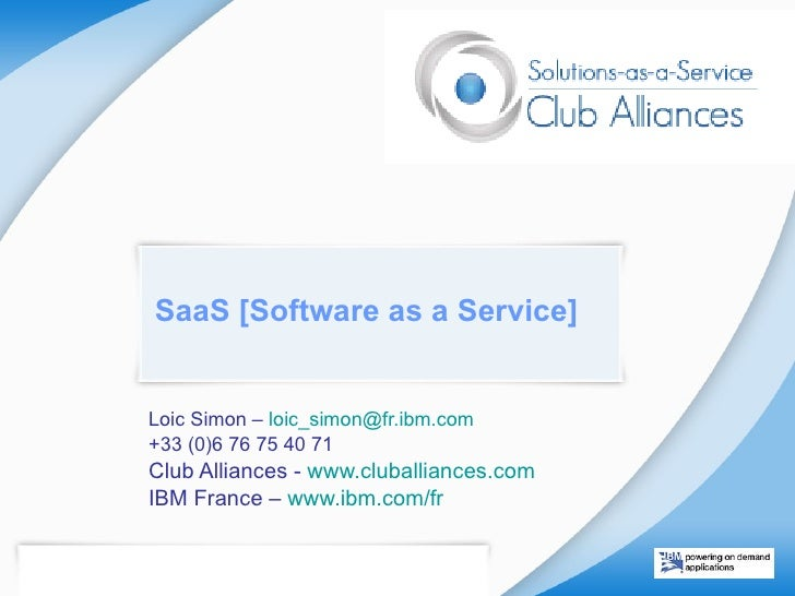 SaaS [Software as a Service] Loic Simon –  loic_simon @ fr.ibm.com   +33 (0)6 76 75 40 71 Club Alliances -  www.cluballian...