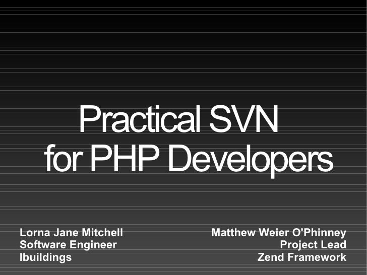 Practical SVN  for PHP Developers Matthew Weier O'Phinney Project Lead Zend Framework Lorna Jane Mitchell Software Enginee...