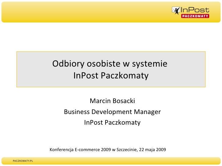 Odbiory osobiste w systemie  InPost Paczkomaty Marcin Bosacki Business Development Manager InPost Paczkomaty Konferencja E...