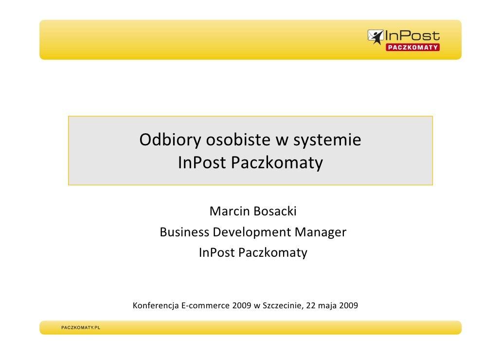 Odbiory osobiste w systemie      InPost Paczkomaty                Marcin Bosacki       Business Development Manager       ...