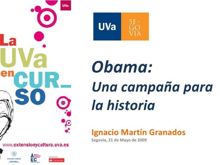 Obama: Una campaña para la historia Ignacio Martín Granados Segovia, 21 de Mayo de 2009