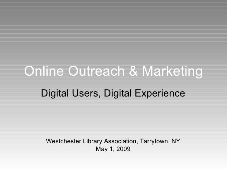 Online Outreach & Marketing Digital Users, Digital Experience Westchester Library Association, Tarrytown, NY May 1, 2009