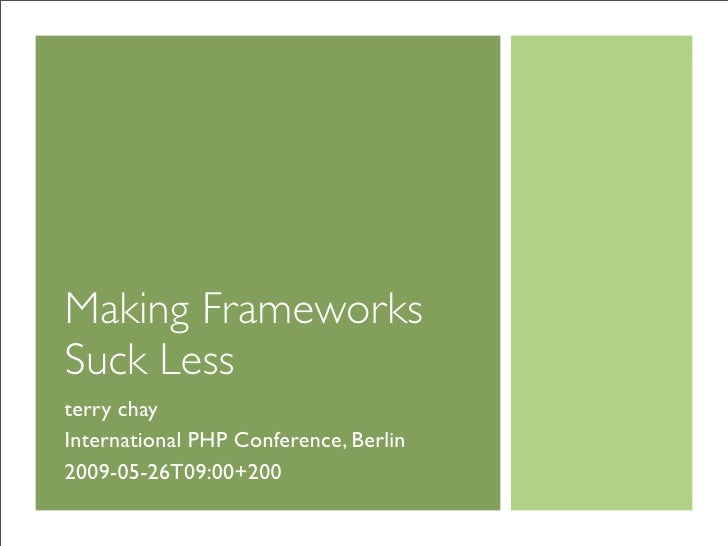 Making Frameworks Suck Less terry chay International PHP Conference, Berlin 2009-05-26T09:00+200