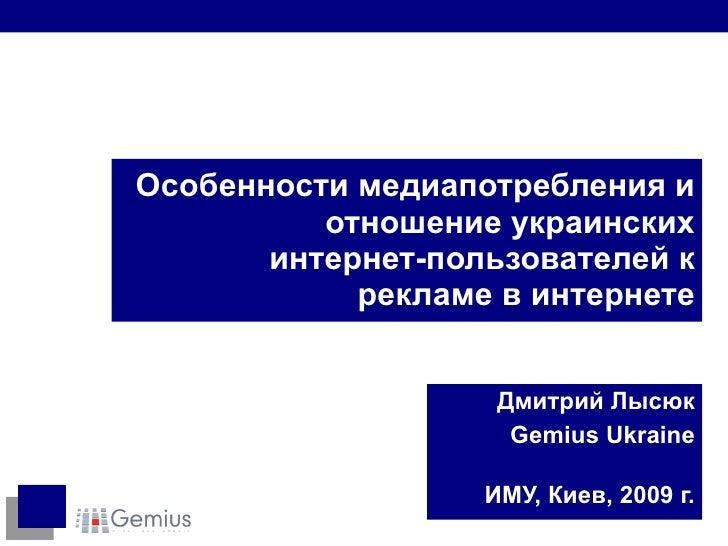Особенности медиапотребления и отношение украинских интернет-пользователей к рекламе в интернете Дмитрий Лысюк Gemius Ukra...