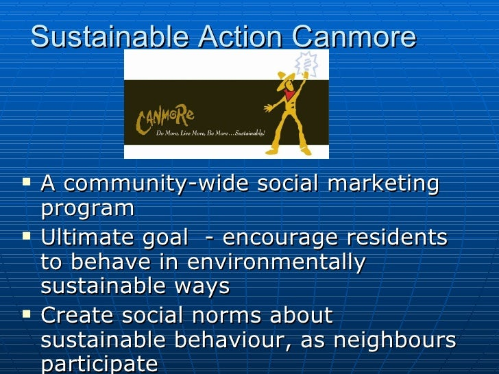 Sustainable Action Canmore <ul><li>A community-wide social marketing program  </li></ul><ul><li>Ultimate goal  - encourage...