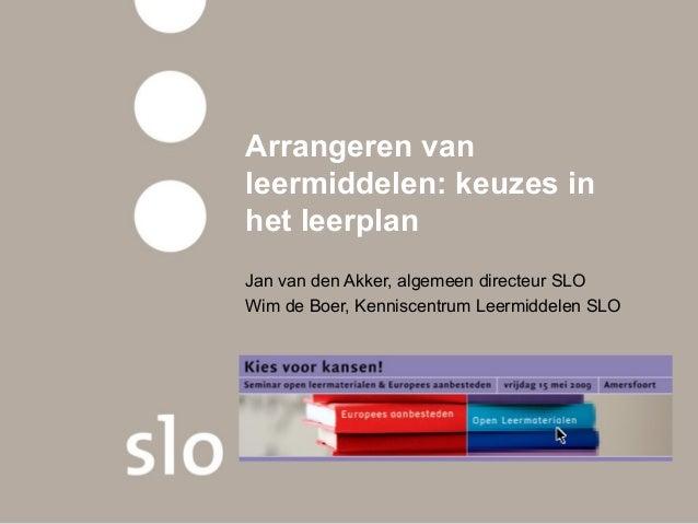 Arrangeren van leermiddelen: keuzes in het leerplan Jan van den Akker, algemeen directeur SLO Wim de Boer, Kenniscentrum L...