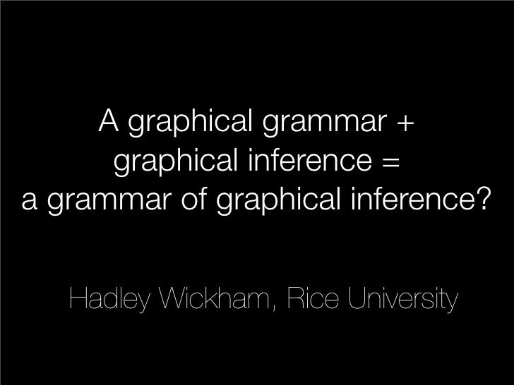 A graphical grammar +       graphical inference = a grammar of graphical inference?      Hadley Wickham, Rice University