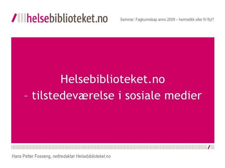 Helsebiblioteket.no – tilstedeværelse i sosiale medier Seminar: Fagkunnskap anno 2009 – hermetikk eller fri flyt? Hans Pet...