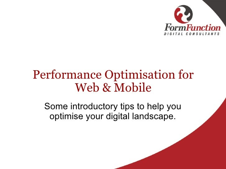 Performance Optimisation for Web &Mobile Some introductory tips to help you optimise your digital landscape.