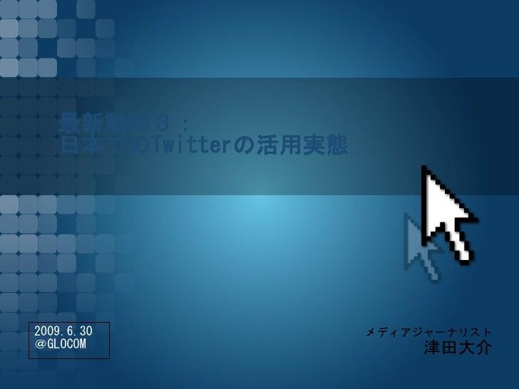 最新動向3:    日本でのTwitterの活用実態     2009.6.30             メディアジャーナリスト @GLOCOM                    津田大介