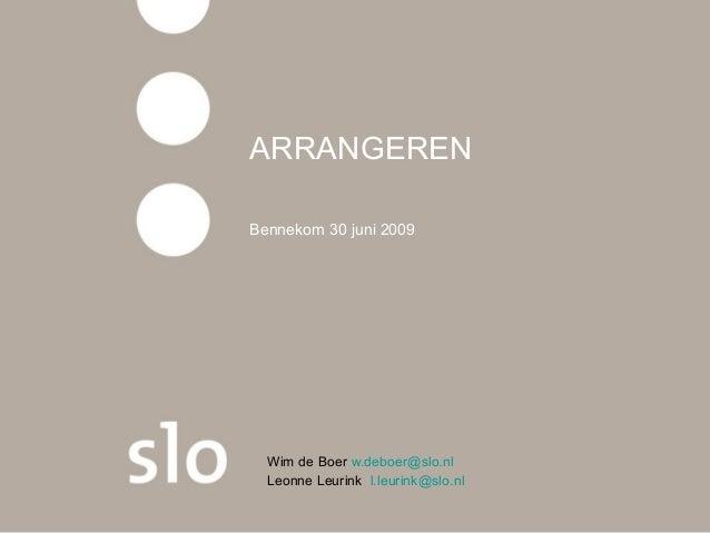 ARRANGEREN Bennekom 30 juni 2009 Wim de Boer w.deboer@slo.nl Leonne Leurink l.leurink@slo.nl