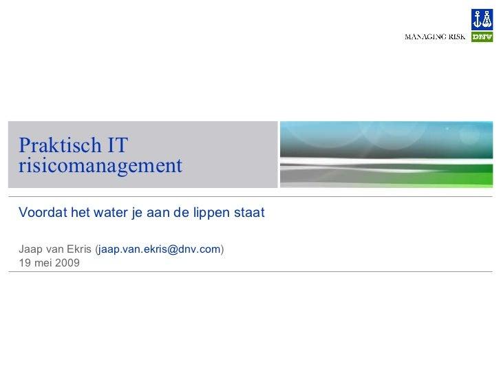 Voordat het water je aan de lippen staat Praktisch IT risicomanagement Jaap van Ekris ( [email_address] )  19 mei 2009