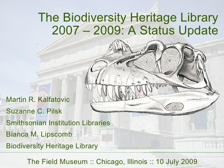 The Biodiversity Heritage Library 2007 – 2009: A Status Update Martin R. Kalfatovic Suzanne C. Pilsk Smithsonian Instituti...