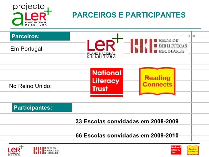 PARCEIROS E PARTICIPANTES 33 Escolas convidadas em 2008-2009 66 Escolas convidadas em 2009-2010 Em Portugal: No Reino Unid...