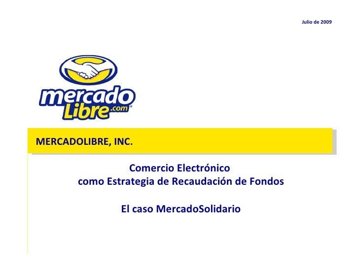 Julio de  2009 MERCADOLIBRE, INC. Comercio Electrónico  como Estrategia de Recaudación de Fondos El caso MercadoSolidario