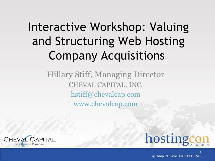 Interactive Workshop: Valuing and Structuring Web Hosting Company Acquisitions  Hillary Stiff, Managing Director C HEVAL  ...