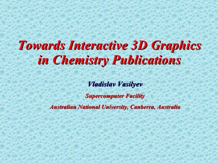 Towards  Interactive 3D Graphics in  Chemistry Publications Vladislav Vasilyev Supercomputer Facility Australian National ...