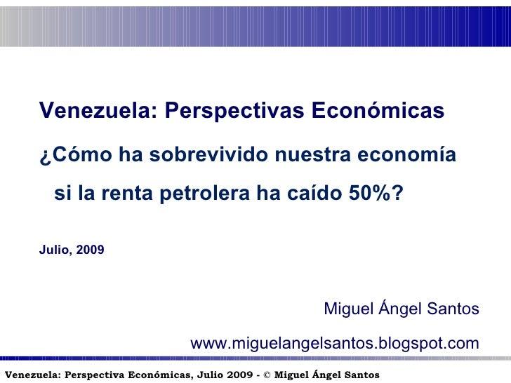 Venezuela: Perspectivas Económicas ¿Cómo ha sobrevivido nuestra economía si la renta petrolera ha caído 50%? Julio, 2009 M...