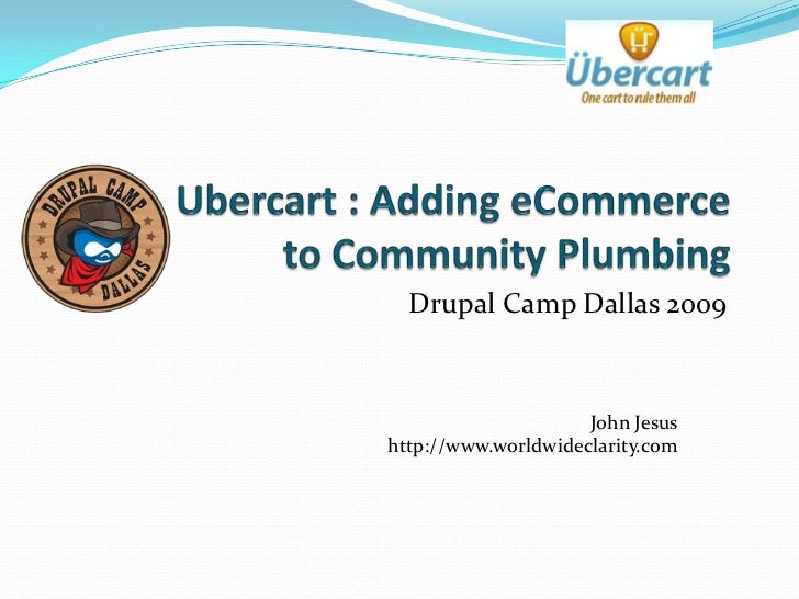 Ubercart : Adding eCommerce to Community Plumbing<br />Drupal Camp Dallas 2009<br />John Jesushttp://www.worldwideclarity....