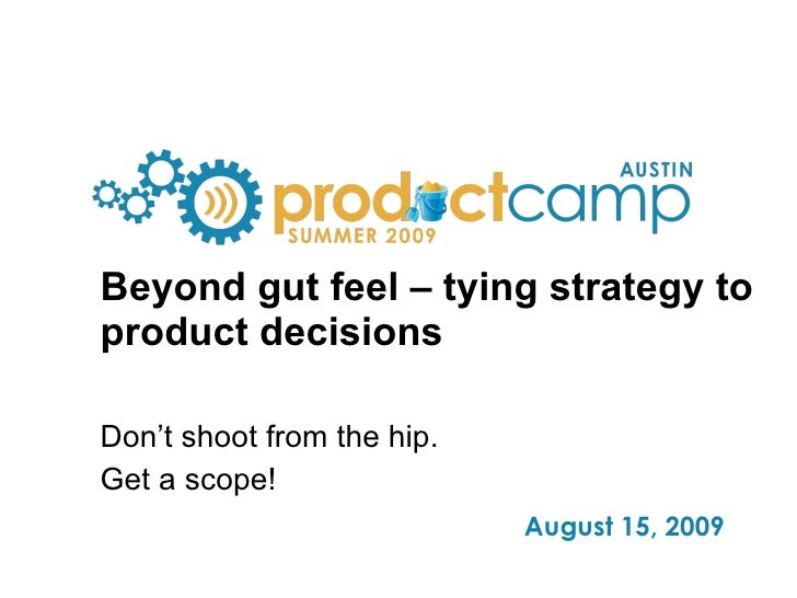 Beyond gut feel – tying strategy to product decisions Don't shoot from the hip. Get a scope!