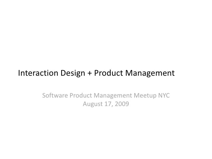 Interaction Design + Product Management<br />Software Product Management Meetup NYCAugust 17, 2009<br />