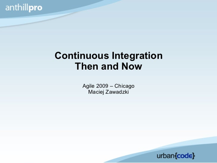 Continuous Integration Then and Now Agile 2009 – Chicago Maciej Zawadzki