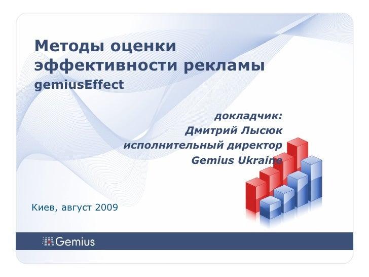 Методы оценки эффективности рекламы gemiusEffect докладчик: Дмитрий Лысюк исполнительный директор Gemius Ukraine Киев, авг...