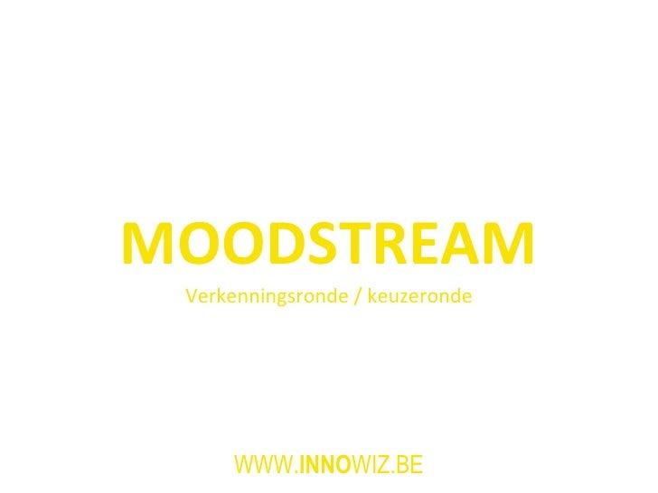 MOODSTREAM Verkenningsronde / keuzeronde WWW. INNO WIZ.BE
