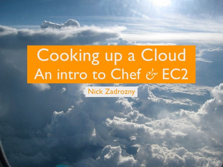 Cooking up a CloudAn intro to Chef & EC2       Nick Zadrozny