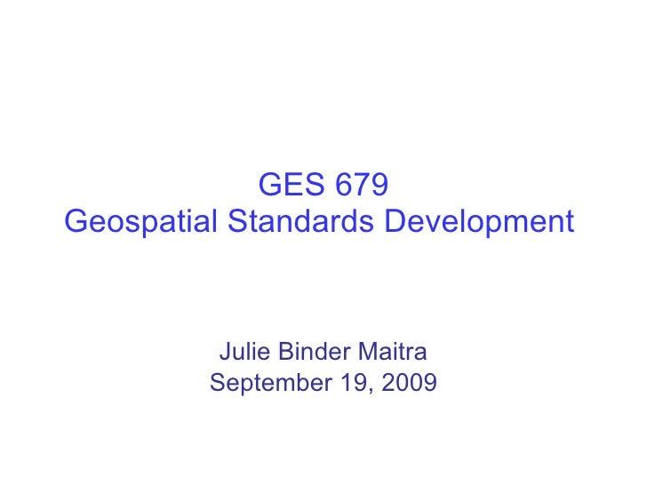 GES 679 Geospatial Standards Development  Julie Binder Maitra September 19, 2009