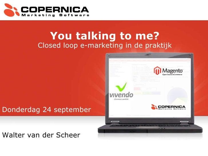 Donderdag 24 september Walter van der Scheer You talking to me? Closed loop e-marketing in de praktijk