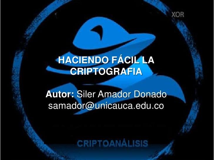 HACIENDO FÁCIL LA CRIPTOGRAFIA<br />Autor: Siler Amador Donado<br />samador@unicauca.edu.co<br />