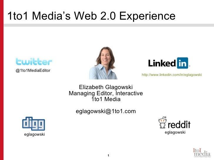 1to1 Media's Web 2.0 Experience Elizabeth Glagowski Managing Editor, Interactive 1to1 Media [email_address] @1to1MediaEdit...