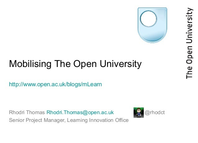 Mobilising The Open University http://www.open.ac.uk/blogs/mLearn Rhodri Thomas Rhodri.Thomas@open.ac.uk @rhodct Senior Pr...