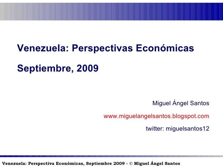Venezuela: Perspectivas Económicas Septiembre, 2009 Miguel Ángel Santos www.miguelangelsantos.blogspot.com twitter: miguel...