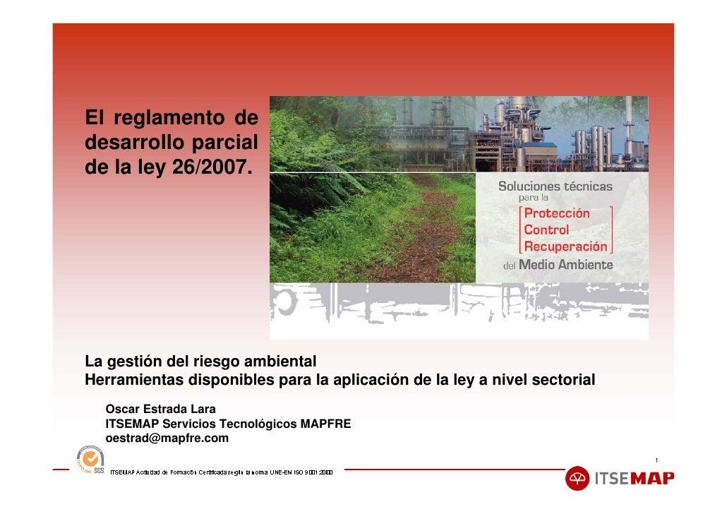 El reglamento de desarrollo parcial de la ley 26/2007.     La gestión del riesgo ambiental Herramientas disponibles para l...